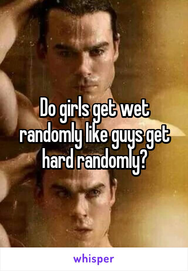 Why does a girl get wet