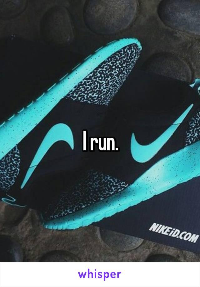 I run.