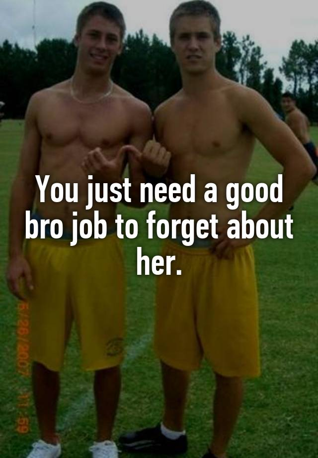 you just need a good bro job to forget about her