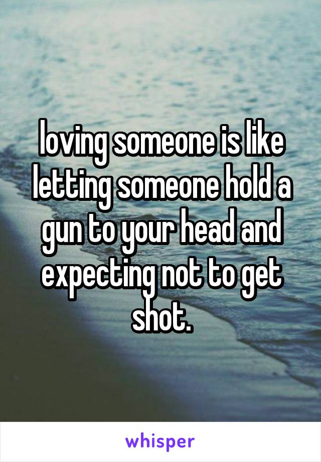 loving someone is like letting someone hold a gun to your head and expecting not to get shot.