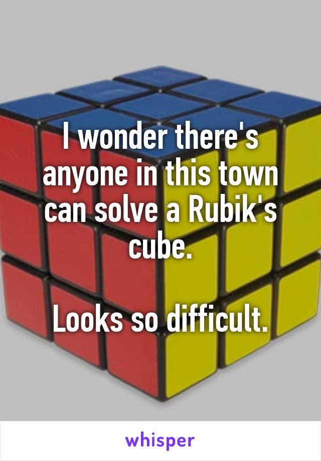 I wonder there's anyone in this town can solve a Rubik's cube.  Looks so difficult.