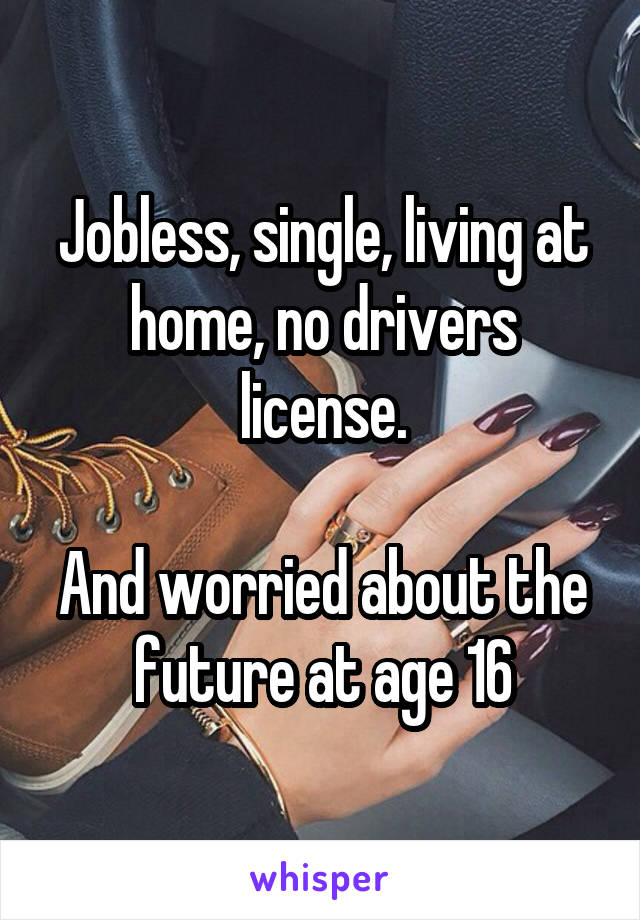 Jobless, single, living at home, no drivers license.  And worried about the future at age 16