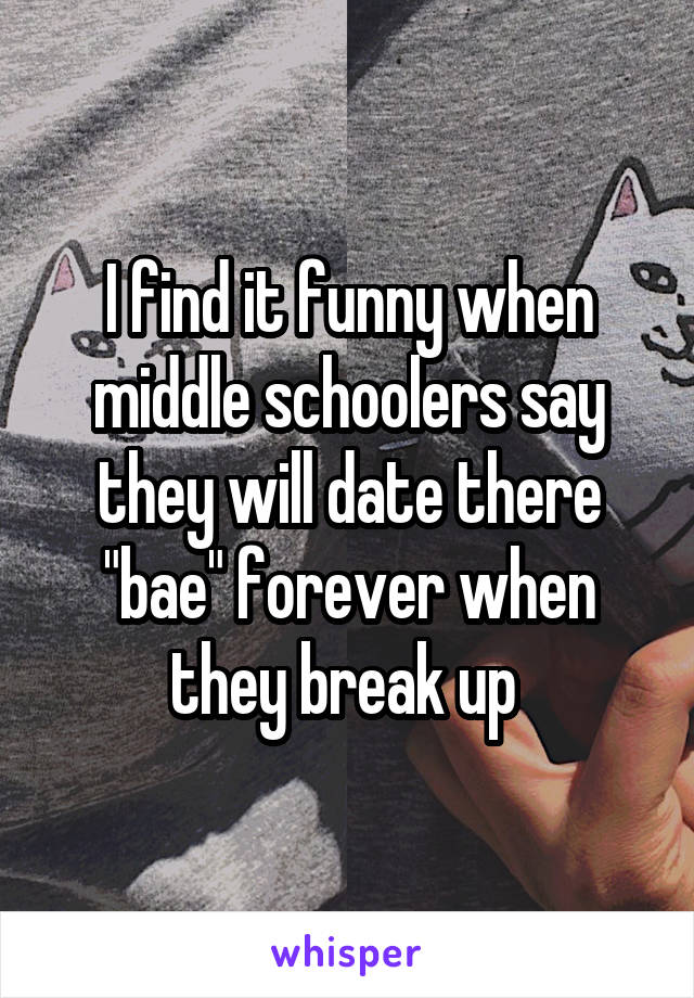 """I find it funny when middle schoolers say they will date there """"bae"""" forever when they break up"""
