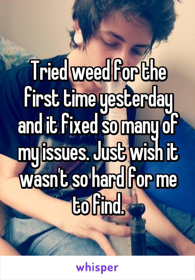 Tried weed for the first time yesterday and it fixed so many of my issues. Just wish it wasn't so hard for me to find.