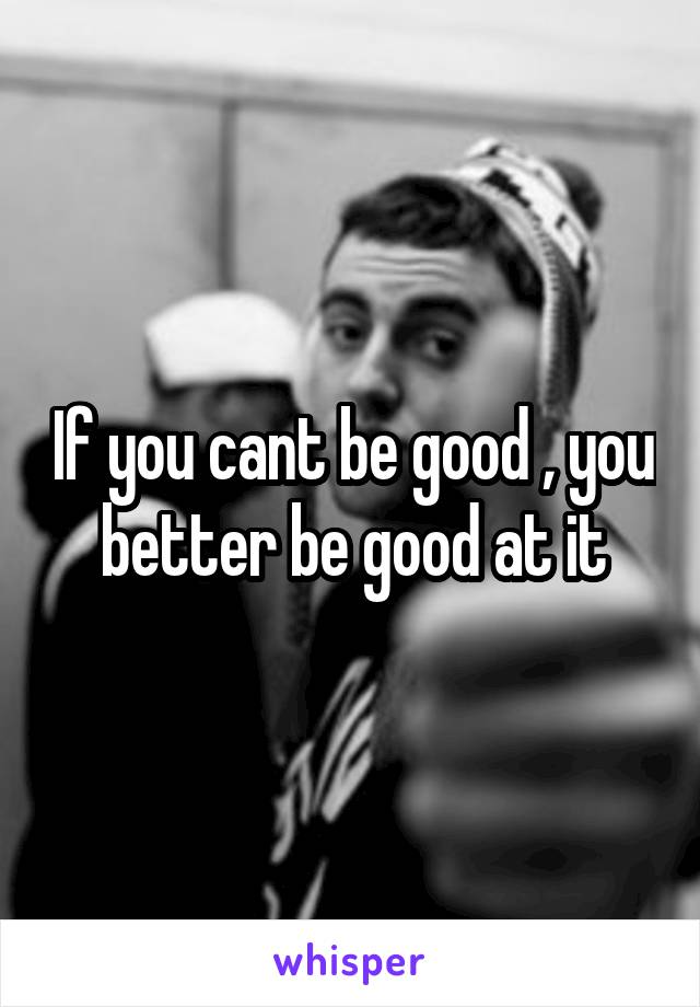 If you cant be good , you better be good at it