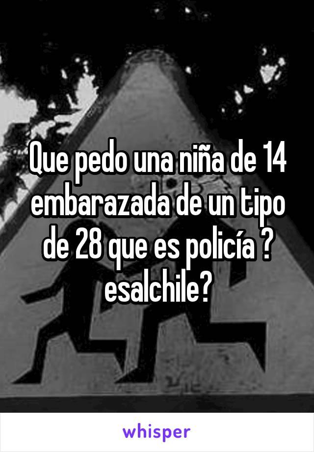 Que pedo una niña de 14 embarazada de un tipo de 28 que es policía 🚨 esalchile?