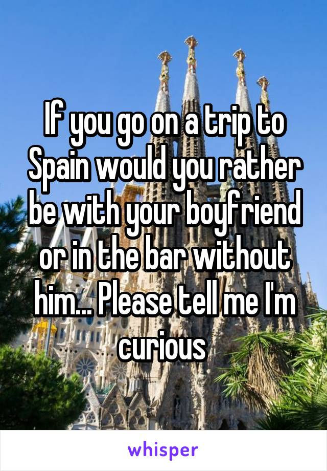 If you go on a trip to Spain would you rather be with your boyfriend or in the bar without him... Please tell me I'm curious