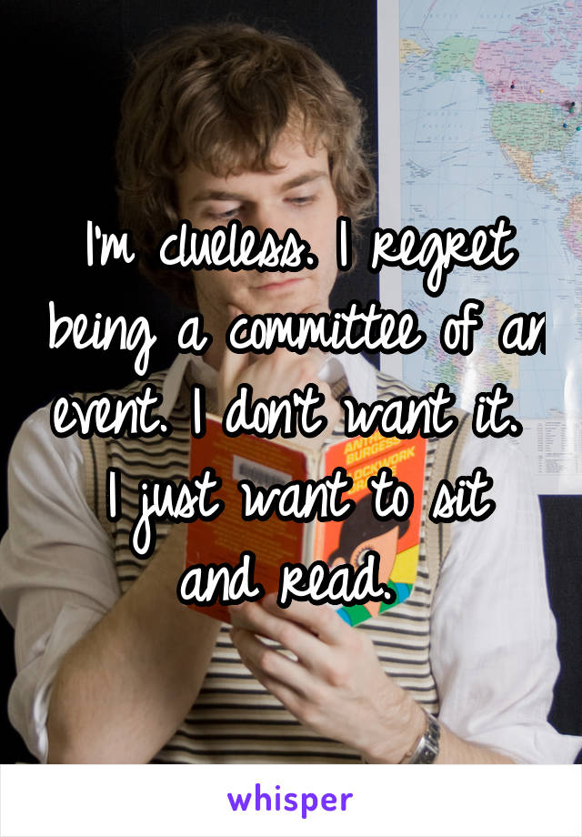 I'm clueless. I regret being a committee of an event. I don't want it.  I just want to sit and read.