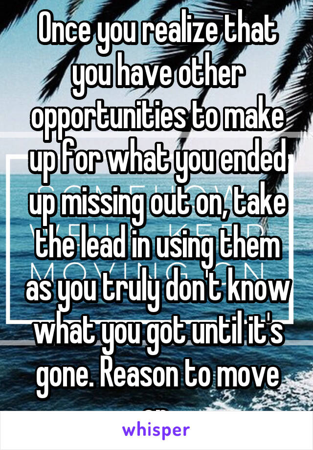Once you realize that you have other opportunities to make up for what you ended up missing out on, take the lead in using them as you truly don't know what you got until it's gone. Reason to move on.