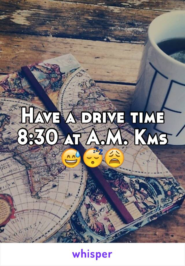 Have a drive time 8:30 at A.M. Kms 😅😴😩