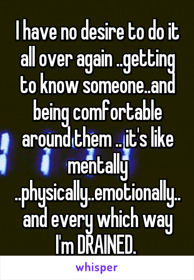 I have no desire to do it all over again ..getting to know someone..and being comfortable around them .. it's like mentally ..physically..emotionally..and every which way I'm DRAINED.
