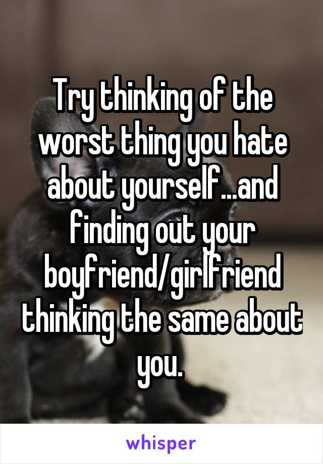 Try thinking of the worst thing you hate about yourself...and finding out your boyfriend/girlfriend thinking the same about you.