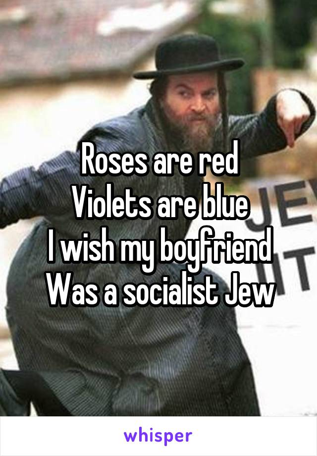Roses are red Violets are blue I wish my boyfriend Was a socialist Jew