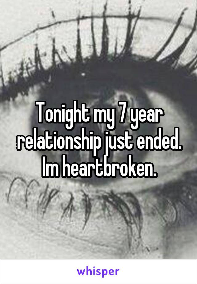 Tonight my 7 year relationship just ended. Im heartbroken.