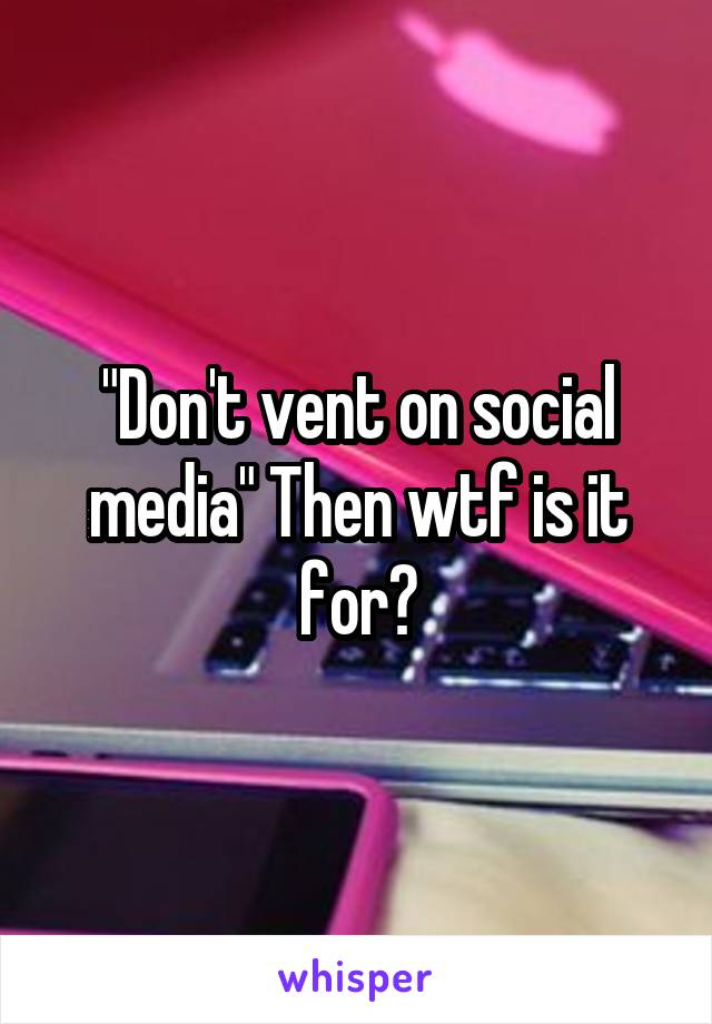 """""""Don't vent on social media"""" Then wtf is it for?"""