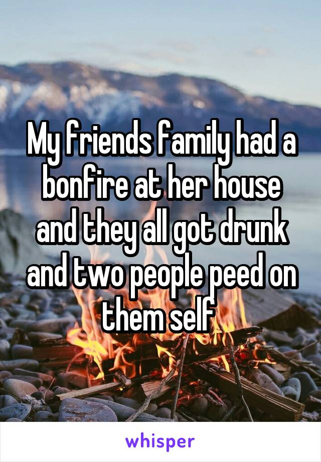 My friends family had a bonfire at her house and they all got drunk and two people peed on them self