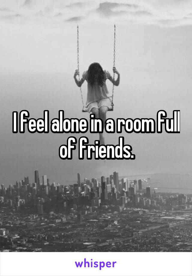 I feel alone in a room full of friends.