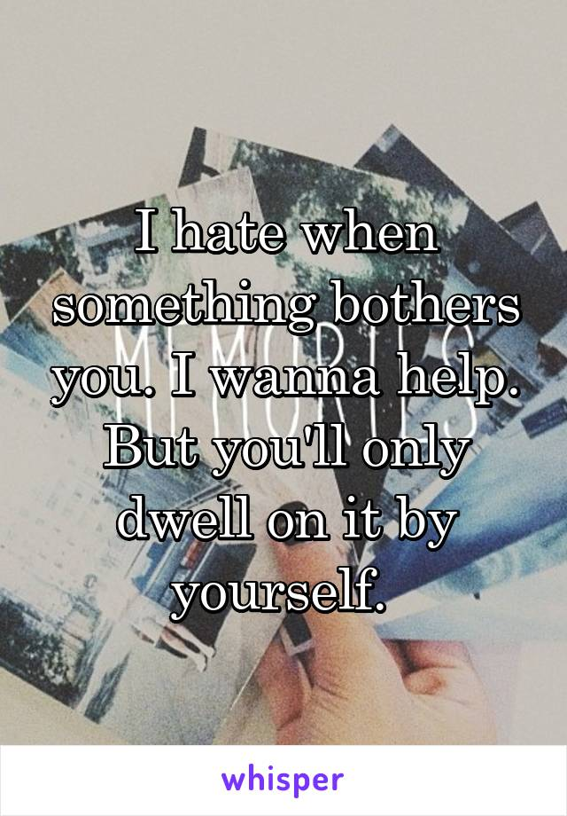 I hate when something bothers you. I wanna help. But you'll only dwell on it by yourself.
