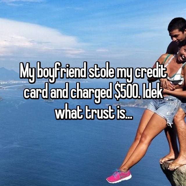 My boyfriend stole my credit card and charged $500. Idek what trust is...