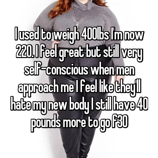 I used to weigh 400lbs I'm now 220. I feel great but still very self-conscious when men approach me I feel like they'll hate my new body I still have 40 pounds more to go f30