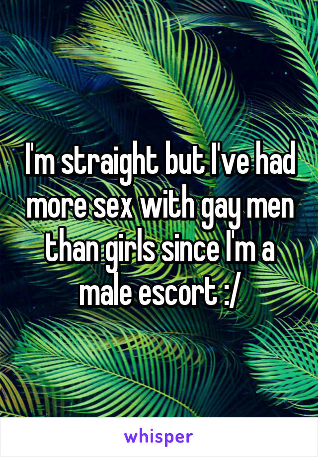I'm straight but I've had more sex with gay men than girls since I'm a male escort :/