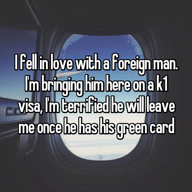 I fell in love with a foreign man. I'm bringing him here on a k1 visa, I'm terrified he will leave me once he has his green card