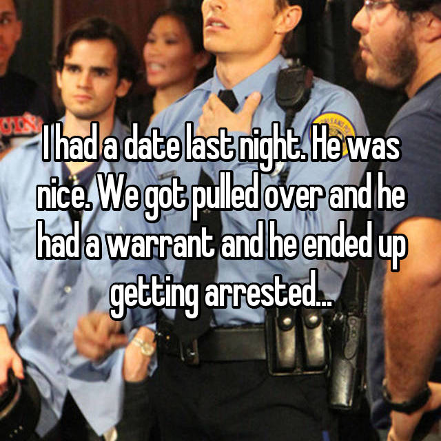 I had a date last night. He was nice. We got pulled over and he had a warrant and he ended up getting arrested...