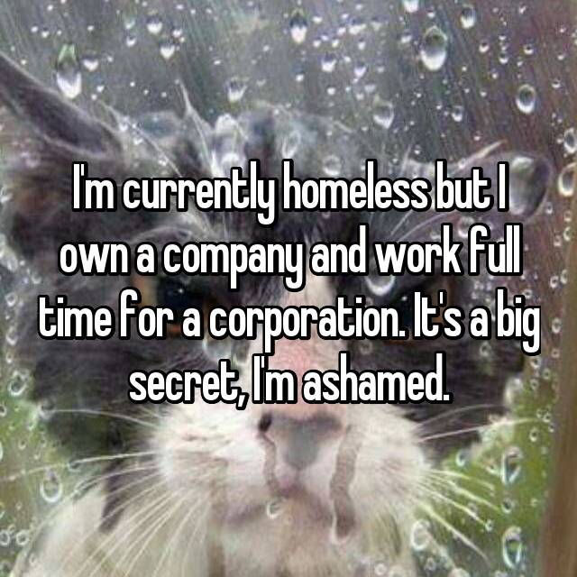 I'm currently homeless but I own a company and work full time for a corporation. It's a big secret, I'm ashamed.