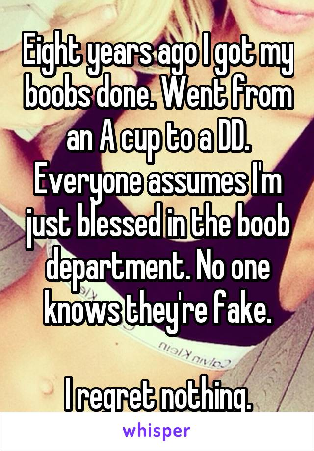 Eight years ago I got my boobs done. Went from an A cup to a DD. Everyone assumes I'm just blessed in the boob department. No one knows they're fake.  I regret nothing.