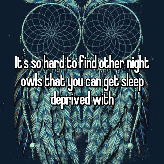 It's so hard to find other night owls that you can get sleep deprived with