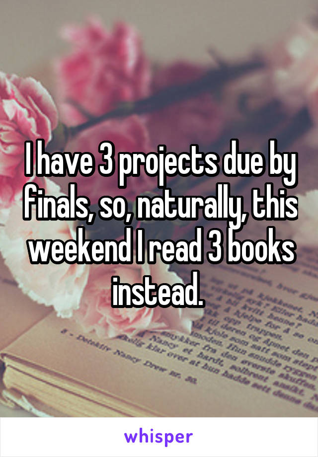 I have 3 projects due by finals, so, naturally, this weekend I read 3 books instead.