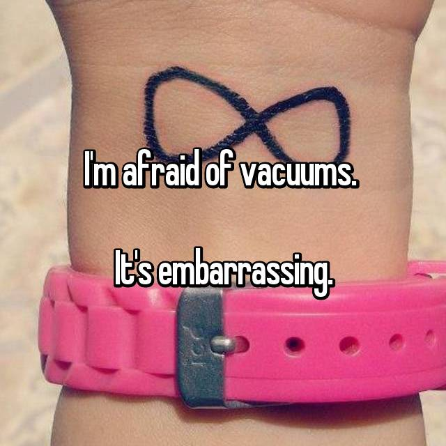 I'm afraid of vacuums.   It's embarrassing.