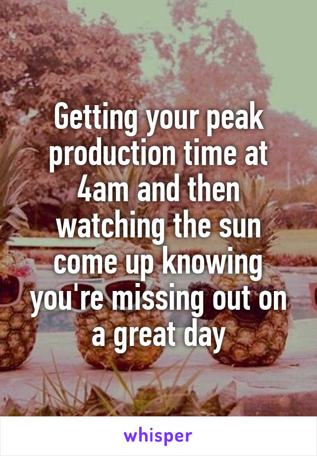 Getting your peak production time at 4am and then watching the sun come up knowing you're missing out on a great day