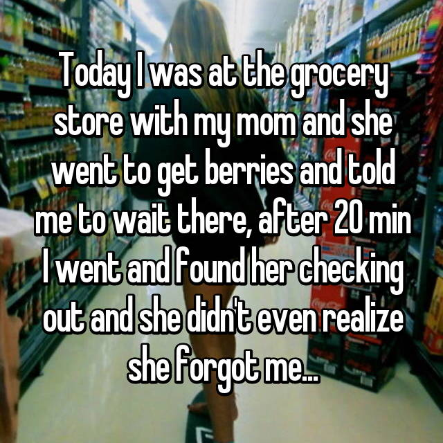 Today I was at the grocery store with my mom and she went to get berries and told me to wait there, after 20 min I went and found her checking out and she didn't even realize she forgot me...