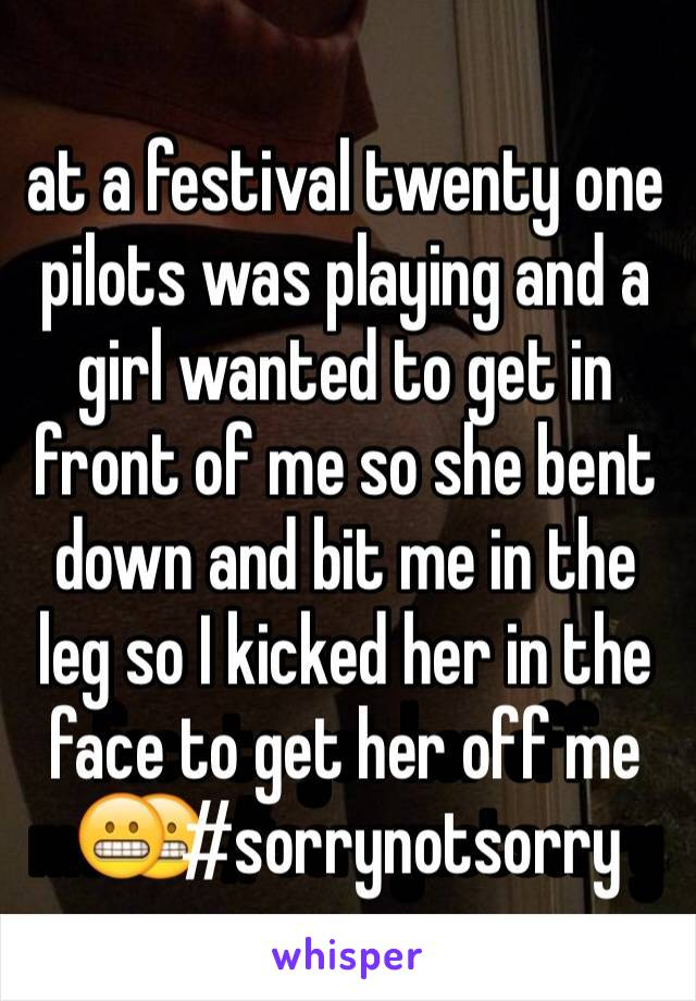 at a festival twenty one pilots was playing and a girl wanted to get in front of me so she bent down and bit me in the leg so I kicked her in the face to get her off me😬 #sorrynotsorry