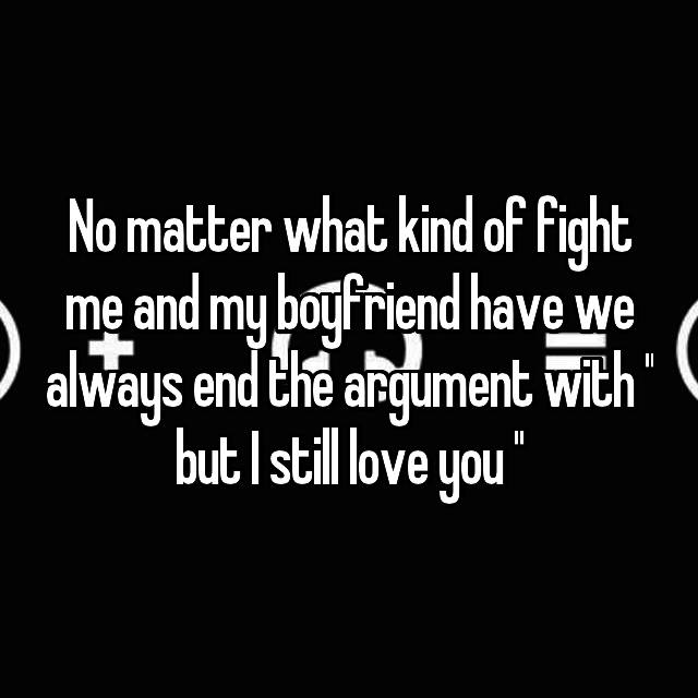 No matter what kind of fight me and my boyfriend have we always end the argument with '' but I still love you ''