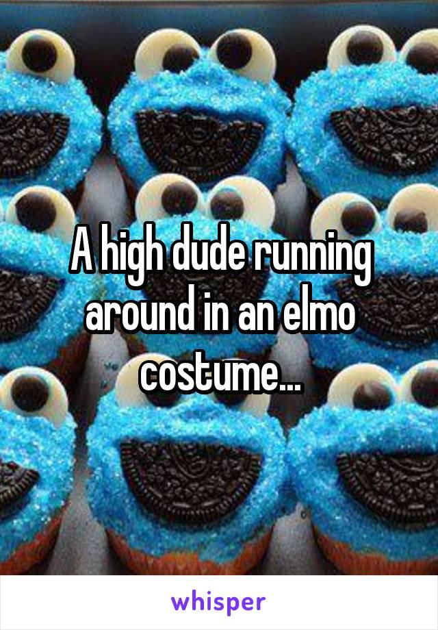 A high dude running around in an elmo costume...