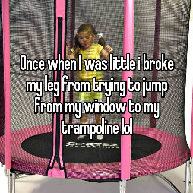 Once when I was little i broke my leg from trying to jump from my window to my trampoline lol