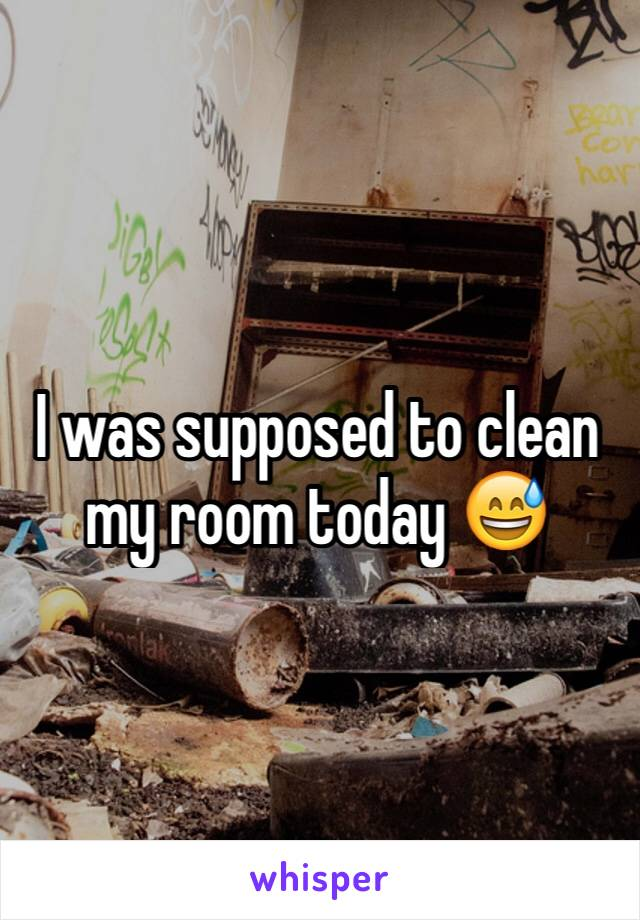 I was supposed to clean my room today 😅