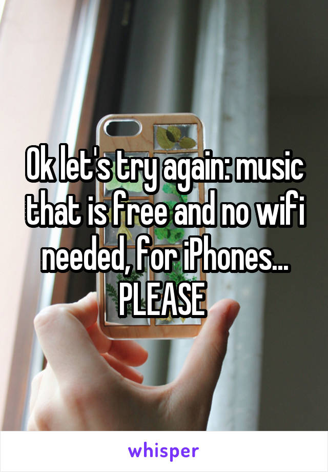 Ok let's try again: music that is free and no wifi needed, for iPhones... PLEASE