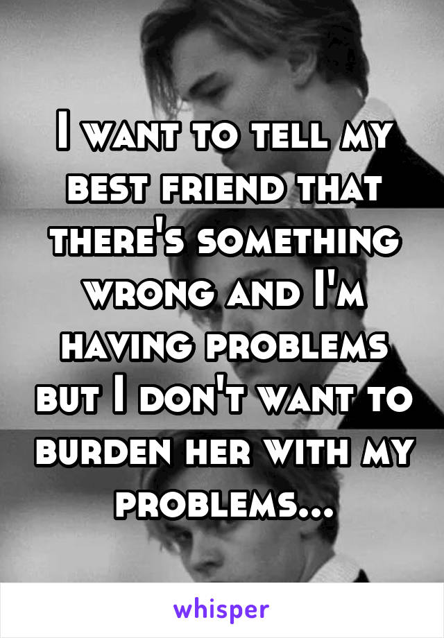 I want to tell my best friend that there's something wrong and I'm having problems but I don't want to burden her with my problems...