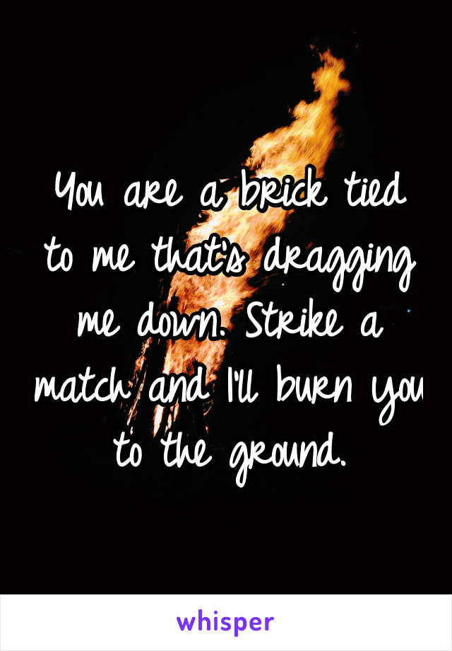 You are a brick tied to me that's dragging me down. Strike a match and I'll burn you to the ground.