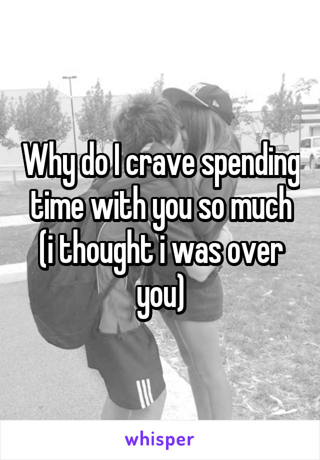 Why do I crave spending time with you so much (i thought i was over you)