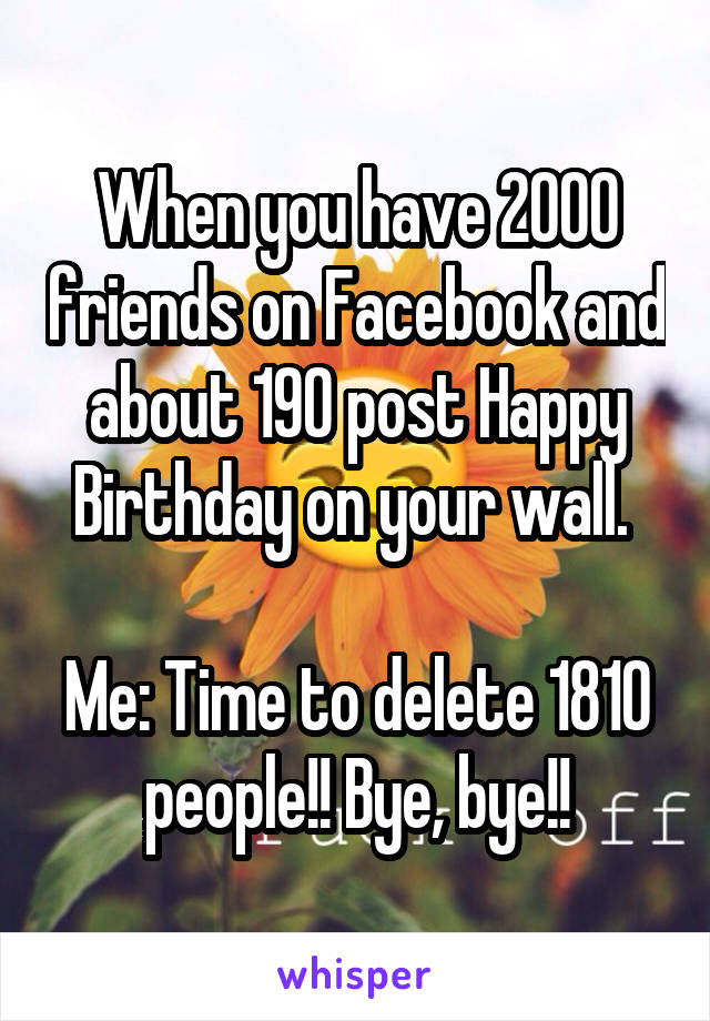 When you have 2000 friends on Facebook and about 190 post Happy Birthday on your wall.   Me: Time to delete 1810 people!! Bye, bye!!