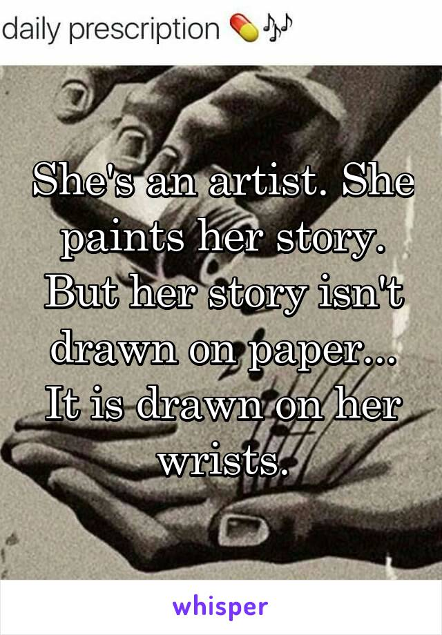 She's an artist. She paints her story. But her story isn't drawn on paper... It is drawn on her wrists.