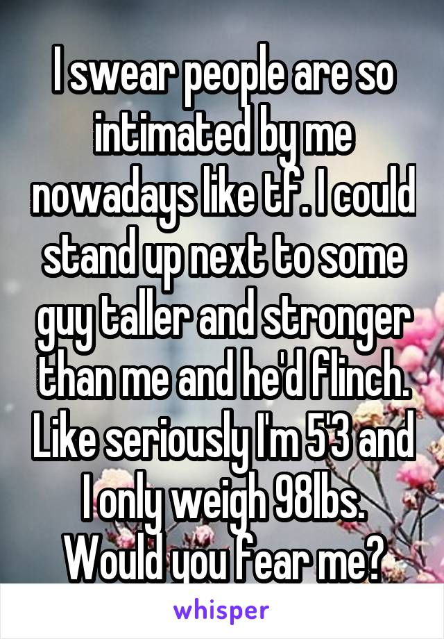 I swear people are so intimated by me nowadays like tf. I could stand up next to some guy taller and stronger than me and he'd flinch. Like seriously I'm 5'3 and I only weigh 98lbs. Would you fear me?