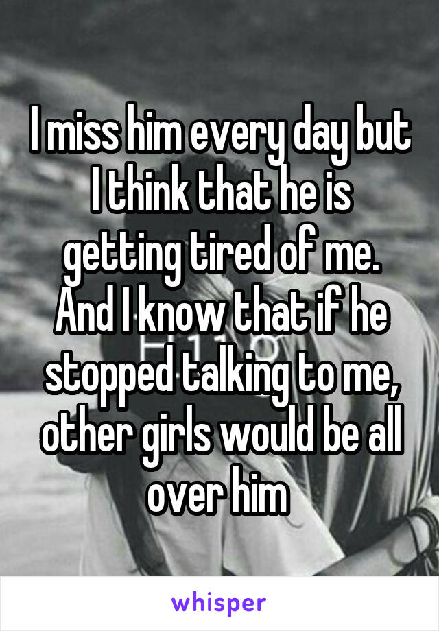 I miss him every day but I think that he is getting tired of me. And I know that if he stopped talking to me, other girls would be all over him