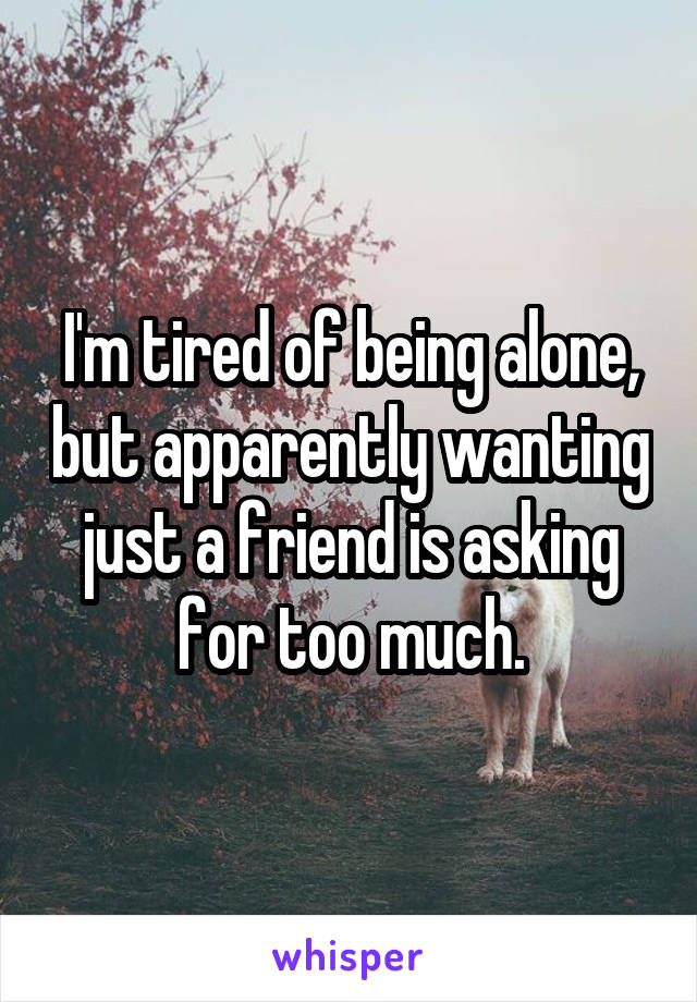 I'm tired of being alone, but apparently wanting just a friend is asking for too much.