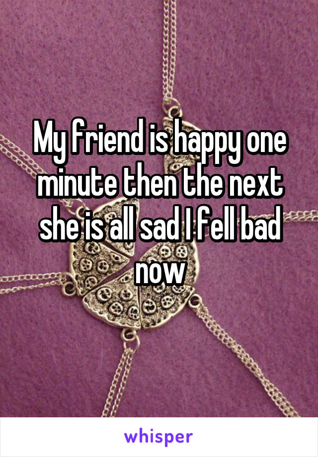 My friend is happy one minute then the next she is all sad I fell bad now