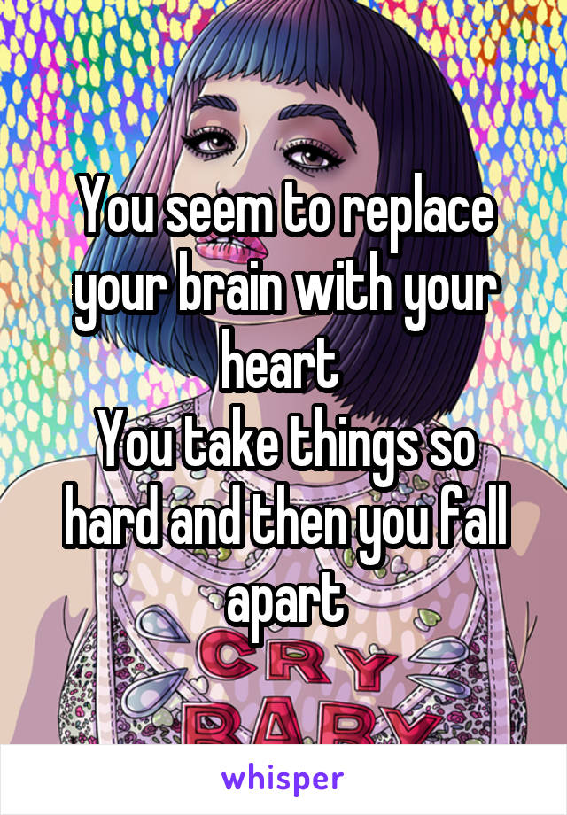 You seem to replace your brain with your heart  You take things so hard and then you fall apart